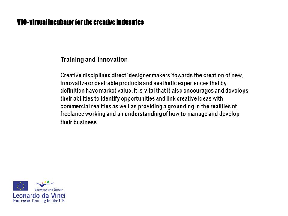 VIC- virtual incubator for the creative industries Training and Innovation Creative disciplines direct 'designer makers' towards the creation of new,