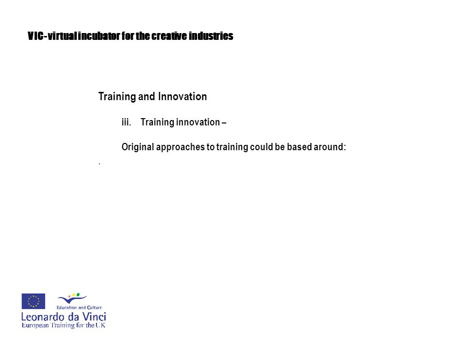 VIC- virtual incubator for the creative industries Training and Innovation iii.Training innovation – Original approaches to training could be based ar
