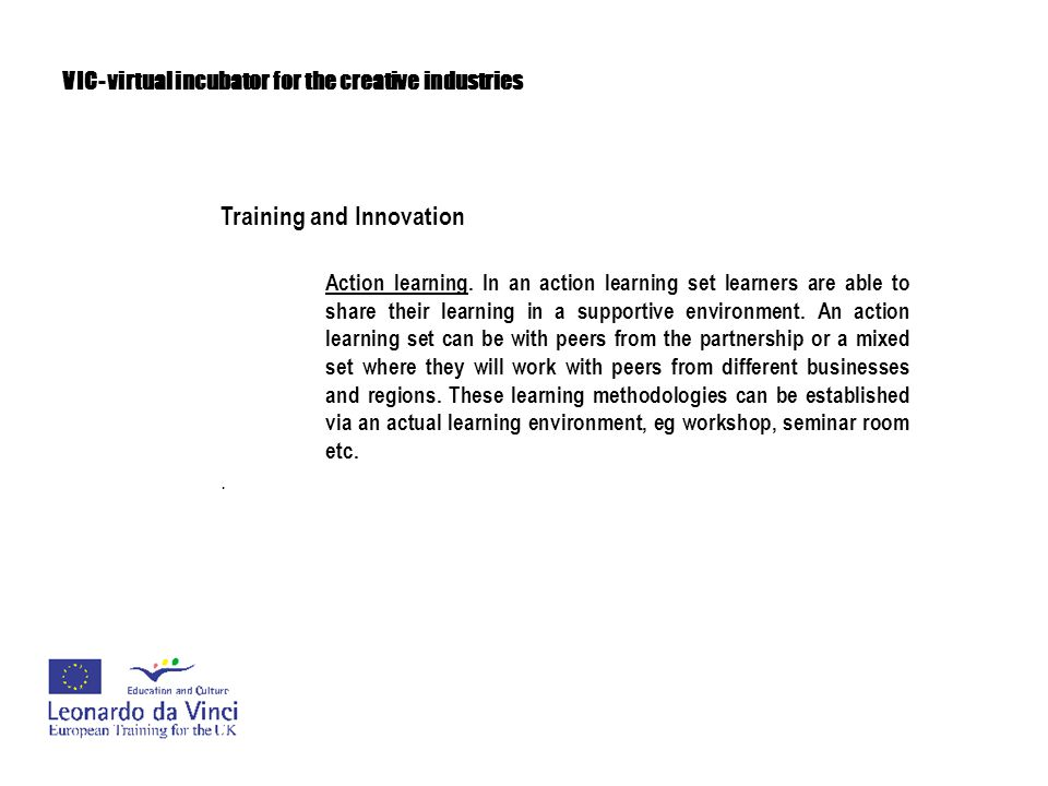 VIC- virtual incubator for the creative industries Training and Innovation Experiential learning/activity learning or learning by doing Learners will be involved in an active exploration of experience related to their creative discipline.