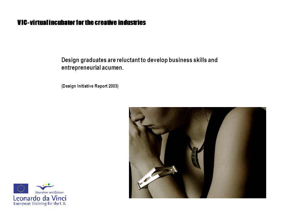 VIC- virtual incubator for the creative industries Design graduates are reluctant to develop business skills and entrepreneurial acumen. (Design Initi