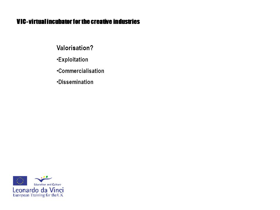 VIC- virtual incubator for the creative industries Valorisation The strategy will cover the following: Valorisation Plan which will lay out a detailed schedule of activity for the lifetime of the project such as identifying complimentary networks for dissemination outside of immediate partner networks a valorisation website will be setup to co-ordinate this activity with support materials such as an electronic presentation and brochure being made available to all partners, with media friendly versions available on the website.