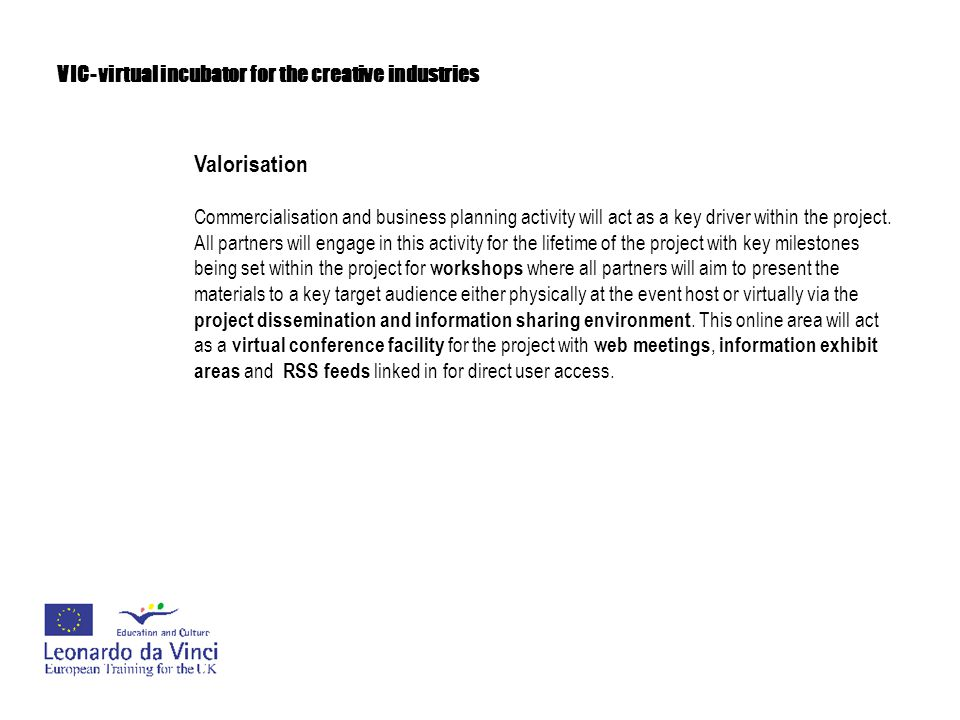 VIC- virtual incubator for the creative industries Valorisation Long-term sustainability of the project would come about by the development of an exit document which would be presented at the end of the project at a regional 'mini' conference held in the UK with all partners in attendance.