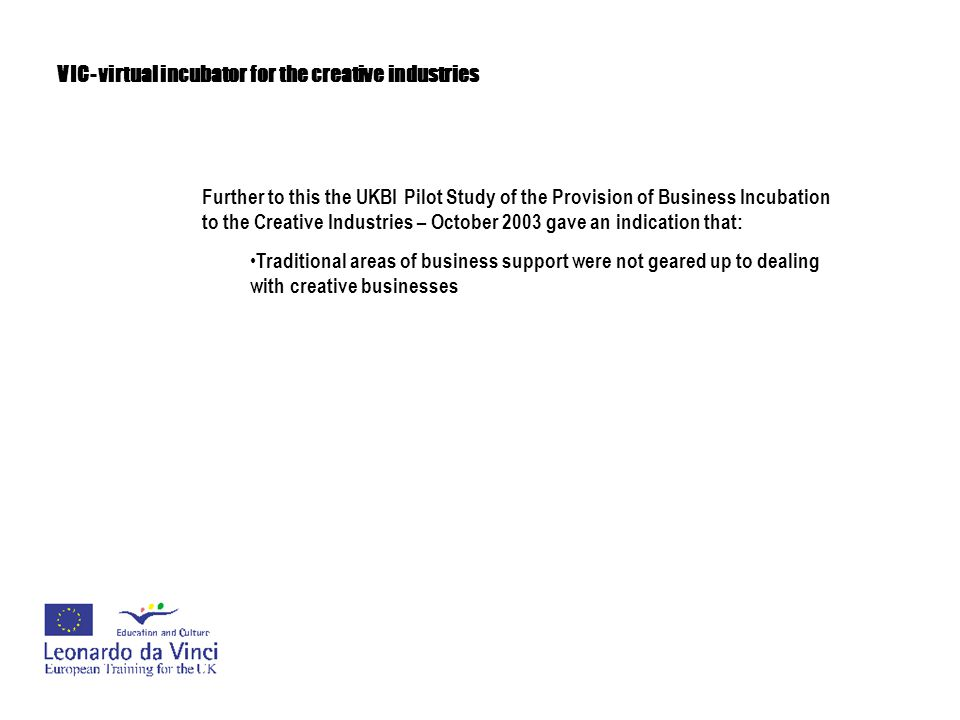 VIC- virtual incubator for the creative industries Further to this the UKBI Pilot Study of the Provision of Business Incubation to the Creative Industries – October 2003 gave an indication that: Traditional areas of business support were not geared up to dealing with creative businesses There are challenges with persuading talented entrepreneurs of the importance of commercial skills