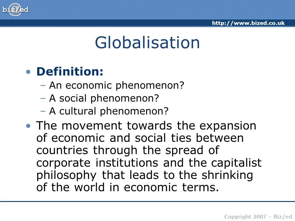 http://www.bized.co.uk Copyright 2007 – Biz/ed Globalisation Definition: –An economic phenomenon.