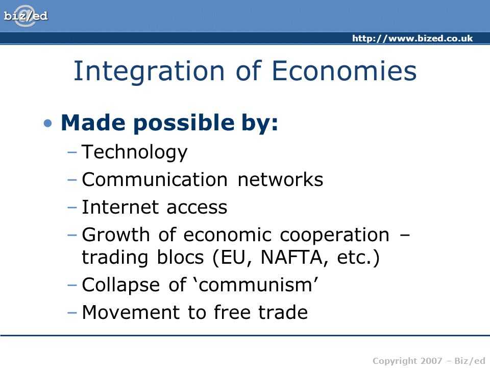 http://www.bized.co.uk Copyright 2007 – Biz/ed Integration of Economies Made possible by: –Technology –Communication networks –Internet access –Growth of economic cooperation – trading blocs (EU, NAFTA, etc.) –Collapse of 'communism' –Movement to free trade