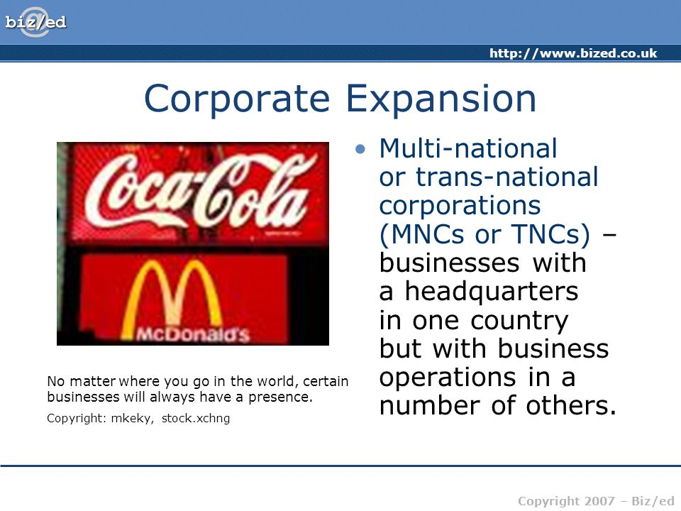 http://www.bized.co.uk Copyright 2007 – Biz/ed Corporate Expansion Multi-national or trans-national corporations (MNCs or TNCs) – businesses with a he