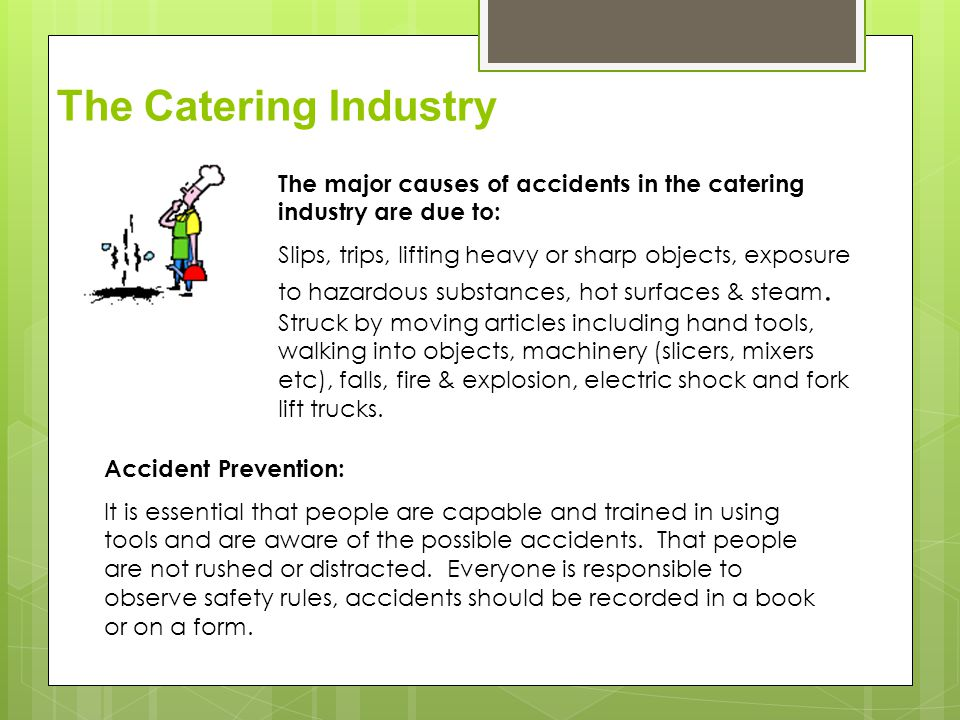 The major causes of accidents in the catering industry are due to: Slips, trips, lifting heavy or sharp objects, exposure to hazardous substances, hot surfaces & steam.