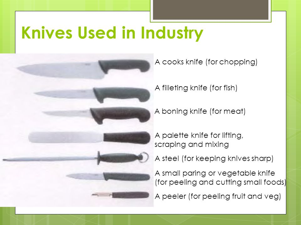 Knives Used in Industry A cooks knife (for chopping) A filleting knife (for fish) A boning knife (for meat) A palette knife for lifting, scraping and mixing A steel (for keeping knives sharp) A small paring or vegetable knife (for peeling and cutting small foods) A peeler (for peeling fruit and veg)