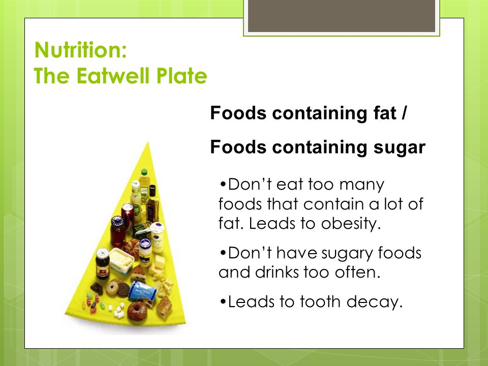 Foods containing fat / Foods containing sugar Don't eat too many foods that contain a lot of fat.