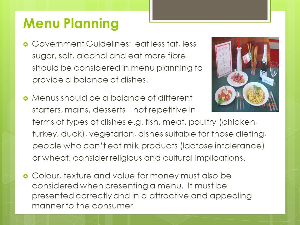 Menu Planning  Government Guidelines: eat less fat, less sugar, salt, alcohol and eat more fibre should be considered in menu planning to provide a balance of dishes.