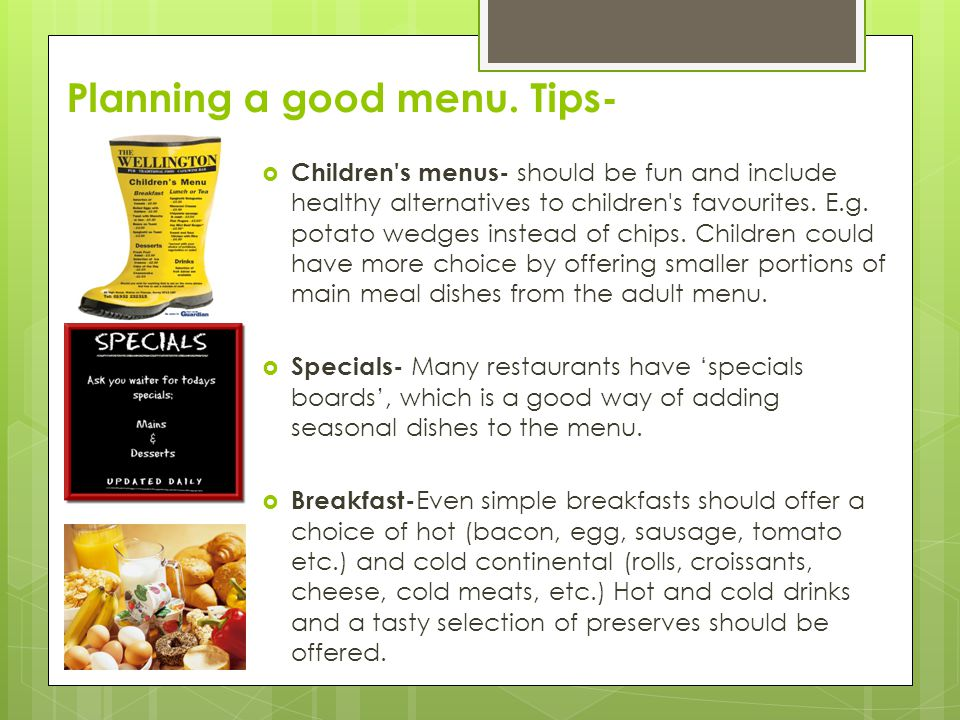 Planning a good menu. Tips-  Children's menus- should be fun and include healthy alternatives to children's favourites. E.g. potato wedges instead of