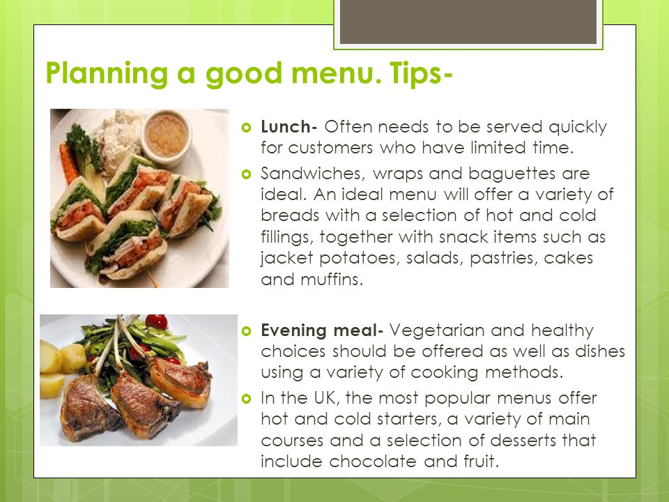 Planning a good menu. Tips-  Lunch- Often needs to be served quickly for customers who have limited time.  Sandwiches, wraps and baguettes are ideal