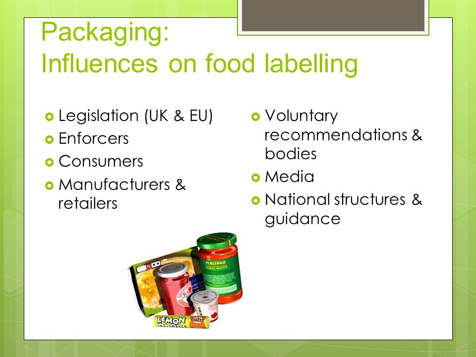 Packaging: Influences on food labelling  Legislation (UK & EU)  Enforcers  Consumers  Manufacturers & retailers  Voluntary recommendations & bodies  Media  National structures & guidance