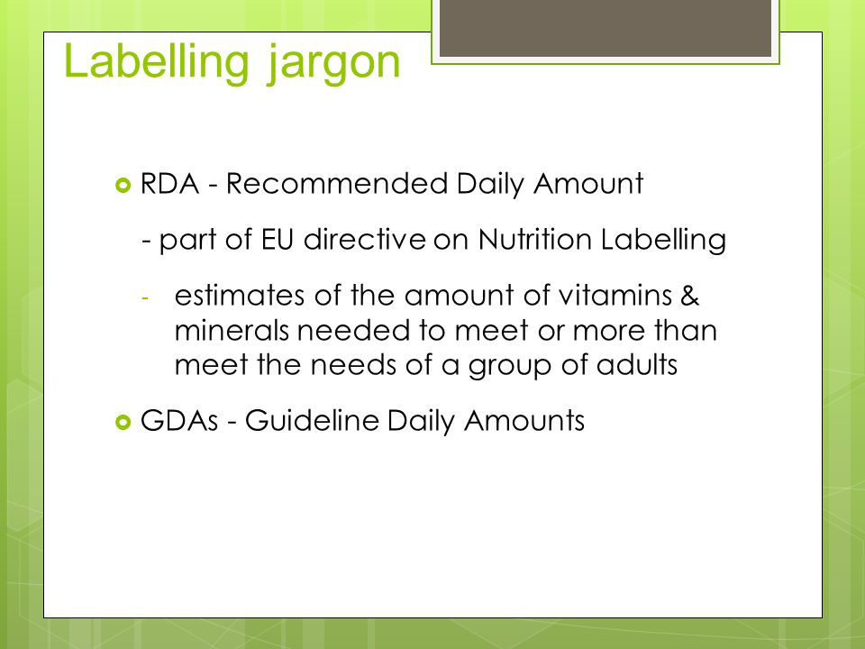 Labelling jargon  RDA - Recommended Daily Amount - part of EU directive on Nutrition Labelling - estimates of the amount of vitamins & minerals needed to meet or more than meet the needs of a group of adults  GDAs - Guideline Daily Amounts