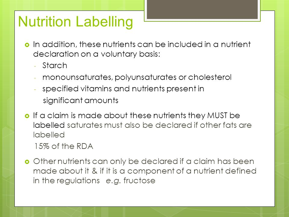 Nutrition Labelling  In addition, these nutrients can be included in a nutrient declaration on a voluntary basis: - Starch - monounsaturates, polyunsaturates or cholesterol - specified vitamins and nutrients present in significant amounts  If a claim is made about these nutrients they MUST be labelled saturates must also be declared if other fats are labelled 15% of the RDA  Other nutrients can only be declared if a claim has been made about it & if it is a component of a nutrient defined in the regulations e.g.