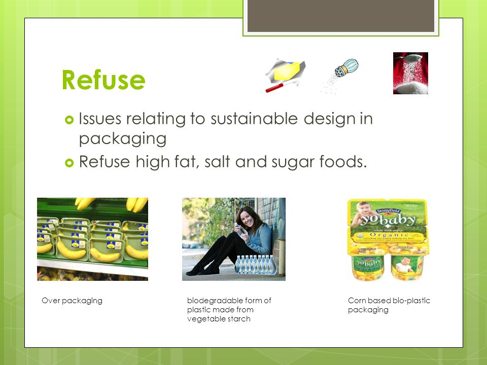 Refuse  Issues relating to sustainable design in packaging  Refuse high fat, salt and sugar foods.