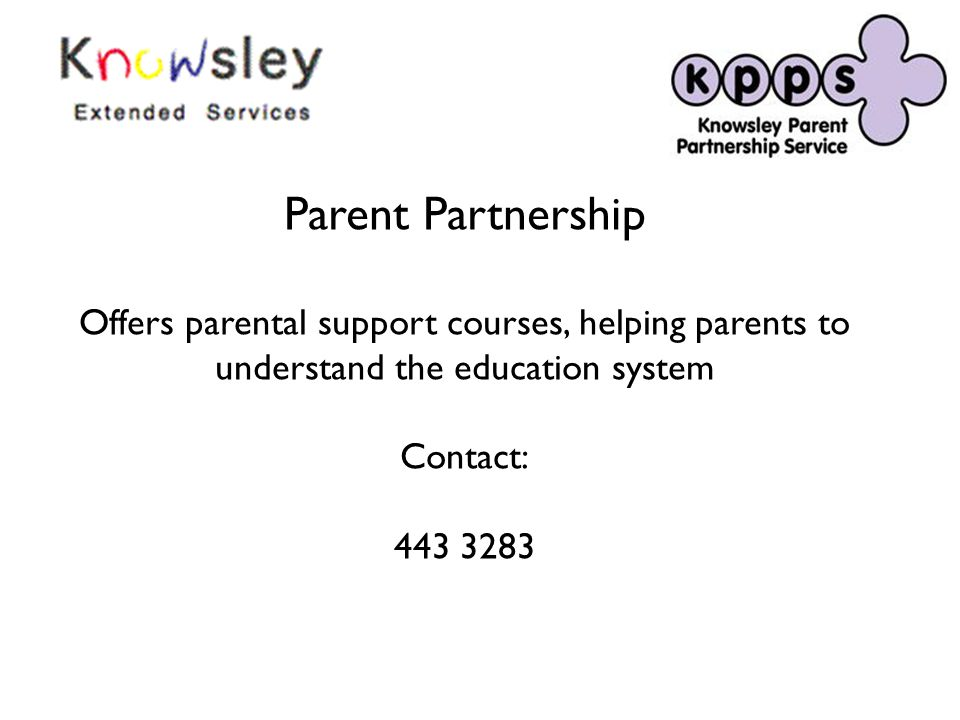 Parent Partnership Offers parental support courses, helping parents to understand the education system Contact: 443 3283