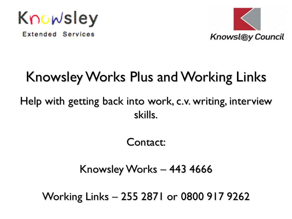 Knowsley Works Plus and Working Links Help with getting back into work, c.v. writing, interview skills. Contact: Knowsley Works – 443 4666 Working Lin