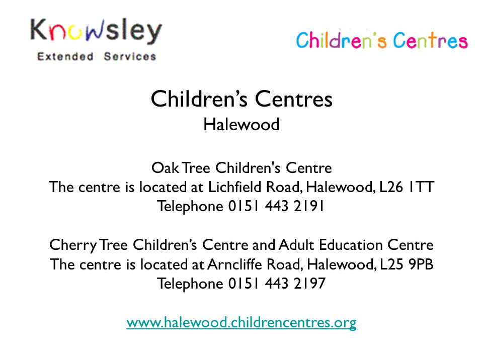 Children's Centres Halewood Oak Tree Children's Centre The centre is located at Lichfield Road, Halewood, L26 1TT Telephone 0151 443 2191 Cherry Tree