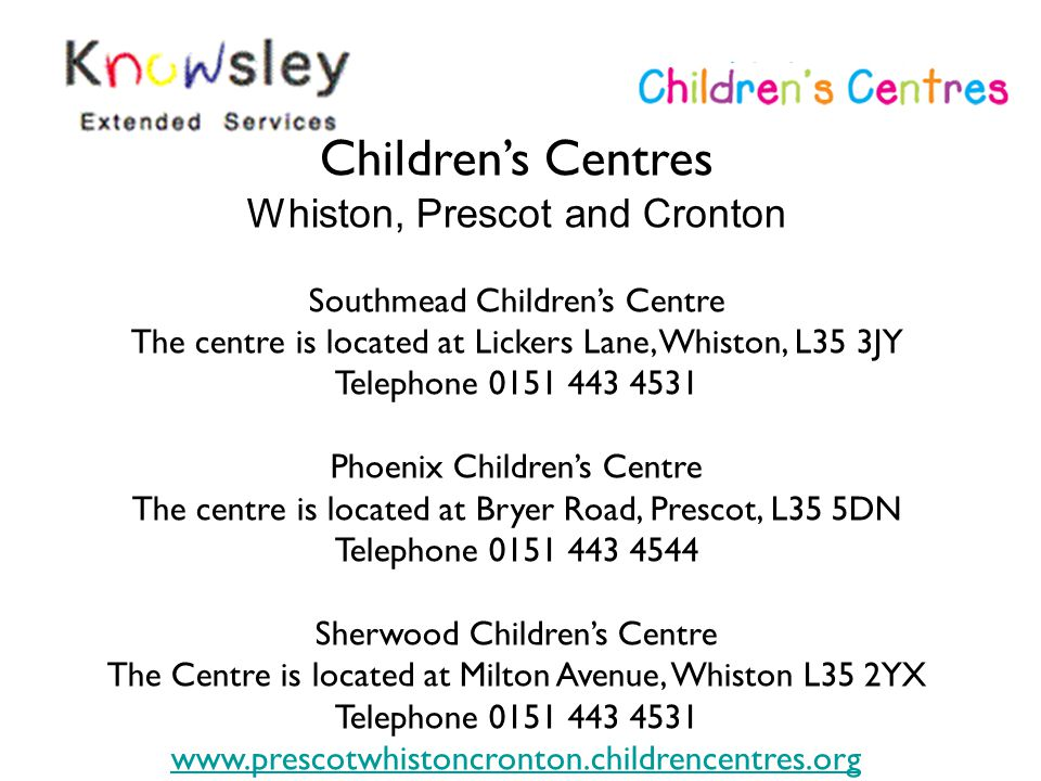 Children's Centres Whiston, Prescot and Cronton Southmead Children's Centre The centre is located at Lickers Lane, Whiston, L35 3JY Telephone 0151 443