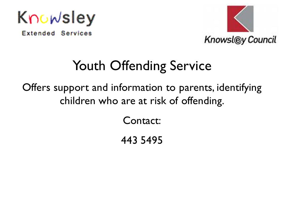 Youth Offending Service Offers support and information to parents, identifying children who are at risk of offending. Contact: 443 5495