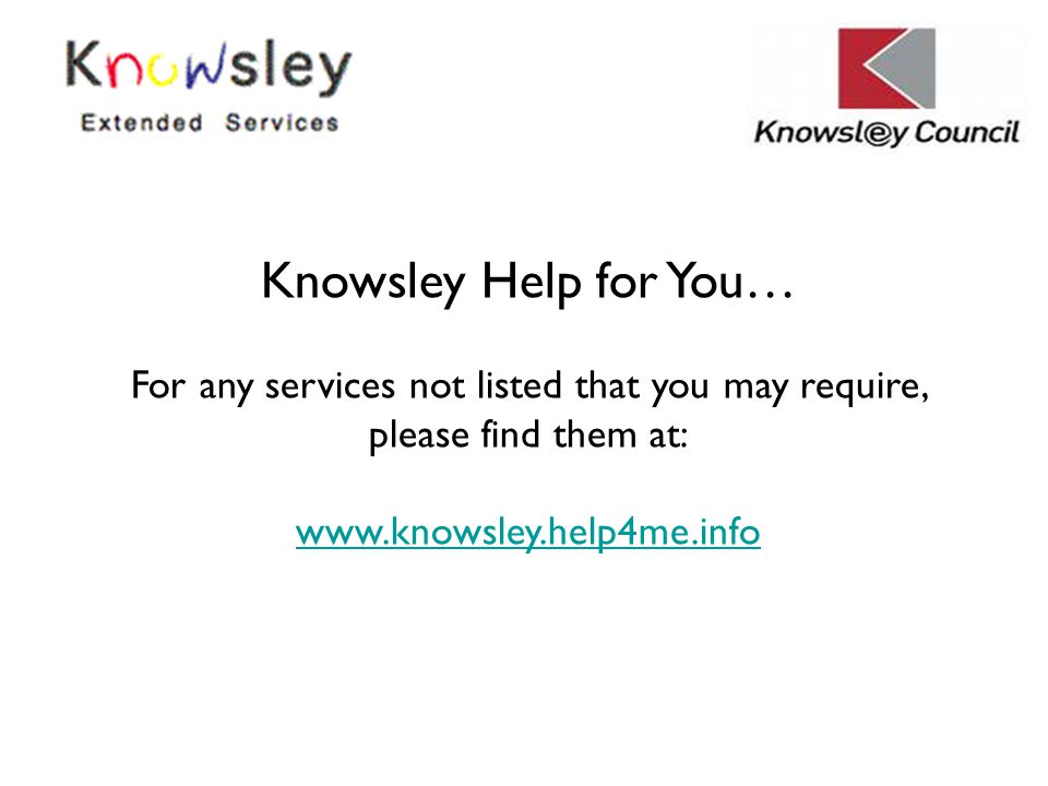 Knowsley Help for You… For any services not listed that you may require, please find them at: www.knowsley.help4me.info