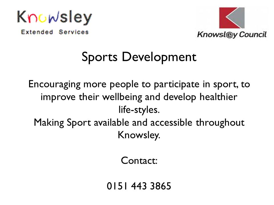 Sports Development Encouraging more people to participate in sport, to improve their wellbeing and develop healthier life-styles. Making Sport availab