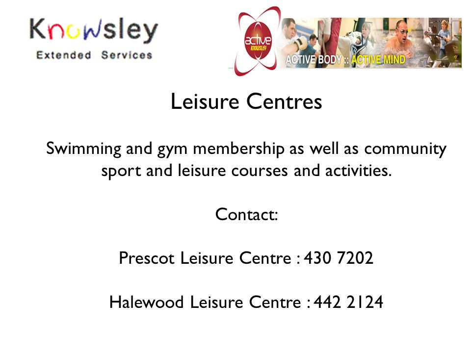 Leisure Centres Swimming and gym membership as well as community sport and leisure courses and activities. Contact: Prescot Leisure Centre : 430 7202