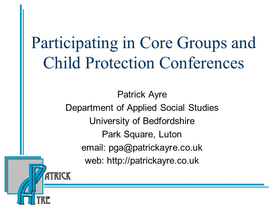 Participating in Core Groups and Child Protection Conferences Patrick Ayre Department of Applied Social Studies University of Bedfordshire Park Square, Luton email: pga@patrickayre.co.uk web: http://patrickayre.co.uk