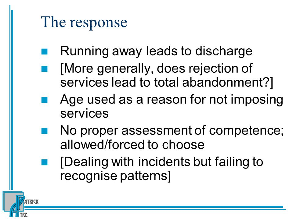 The response Running away leads to discharge [More generally, does rejection of services lead to total abandonment ] Age used as a reason for not imposing services No proper assessment of competence; allowed/forced to choose [Dealing with incidents but failing to recognise patterns]