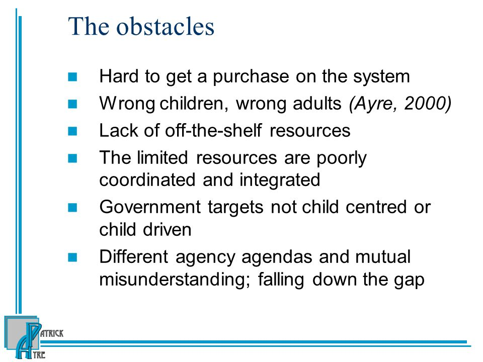 The obstacles Hard to get a purchase on the system Wrong children, wrong adults (Ayre, 2000) Lack of off-the-shelf resources The limited resources are poorly coordinated and integrated Government targets not child centred or child driven Different agency agendas and mutual misunderstanding; falling down the gap