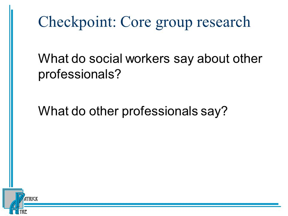 Checkpoint: Core group research What do social workers say about other professionals.