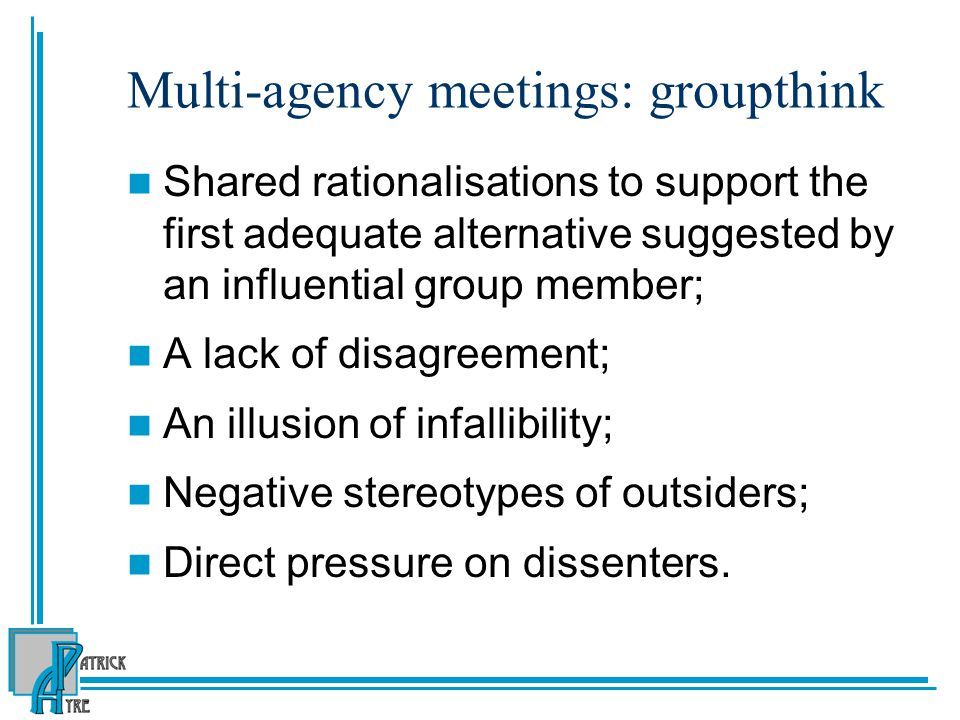 Multi-agency meetings: groupthink Shared rationalisations to support the first adequate alternative suggested by an influential group member; A lack of disagreement; An illusion of infallibility; Negative stereotypes of outsiders; Direct pressure on dissenters.