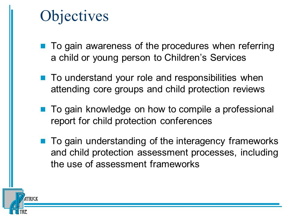 Objectives To gain awareness of the procedures when referring a child or young person to Children's Services To understand your role and responsibilities when attending core groups and child protection reviews To gain knowledge on how to compile a professional report for child protection conferences To gain understanding of the interagency frameworks and child protection assessment processes, including the use of assessment frameworks