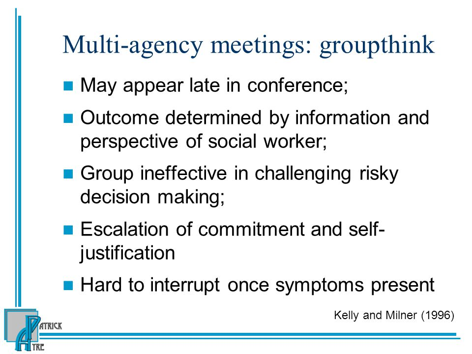 Multi-agency meetings: groupthink May appear late in conference; Outcome determined by information and perspective of social worker; Group ineffective in challenging risky decision making; Escalation of commitment and self- justification Hard to interrupt once symptoms present Kelly and Milner (1996)