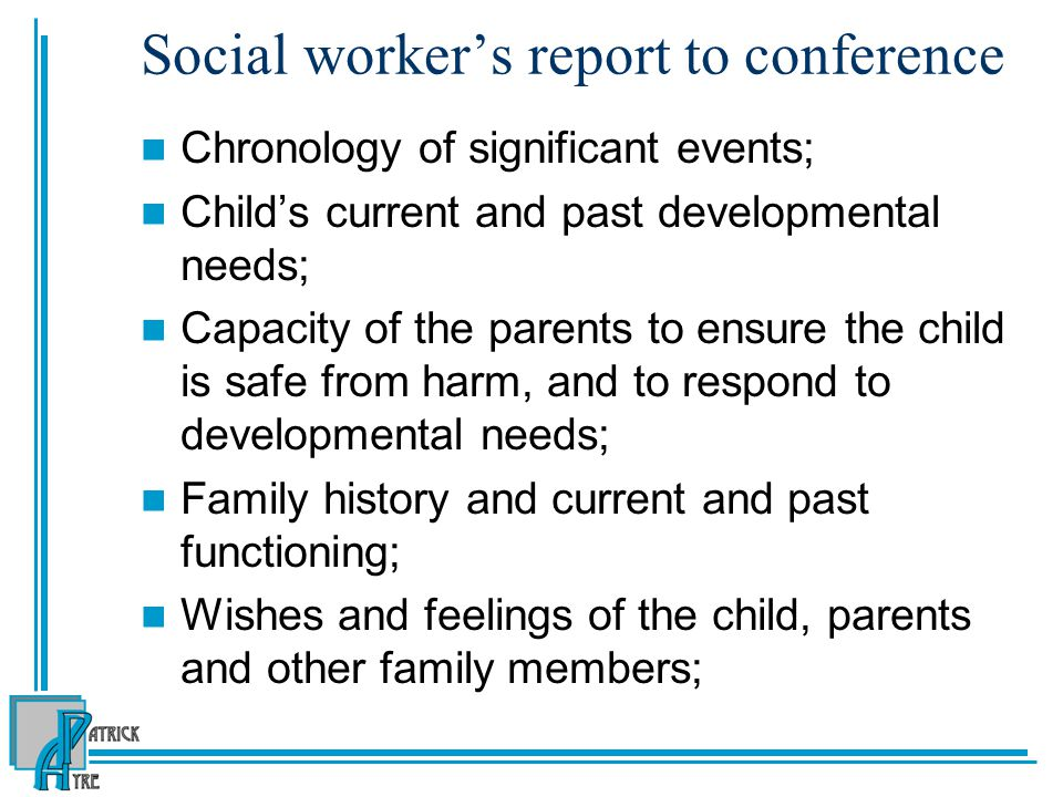 Social worker's report to conference Chronology of significant events; Child's current and past developmental needs; Capacity of the parents to ensure the child is safe from harm, and to respond to developmental needs; Family history and current and past functioning; Wishes and feelings of the child, parents and other family members;