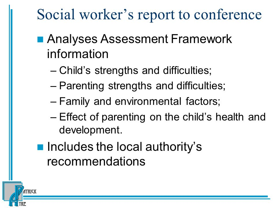 Social worker's report to conference Analyses Assessment Framework information –Child's strengths and difficulties; –Parenting strengths and difficulties; –Family and environmental factors; –Effect of parenting on the child's health and development.