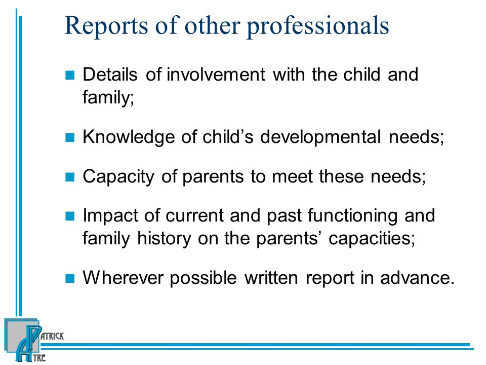 Reports of other professionals Details of involvement with the child and family; Knowledge of child's developmental needs; Capacity of parents to meet these needs; Impact of current and past functioning and family history on the parents' capacities; Wherever possible written report in advance.