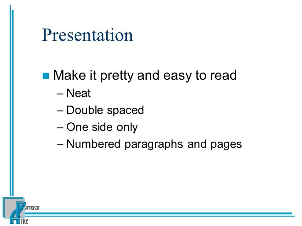 Presentation Make it pretty and easy to read –Neat –Double spaced –One side only –Numbered paragraphs and pages