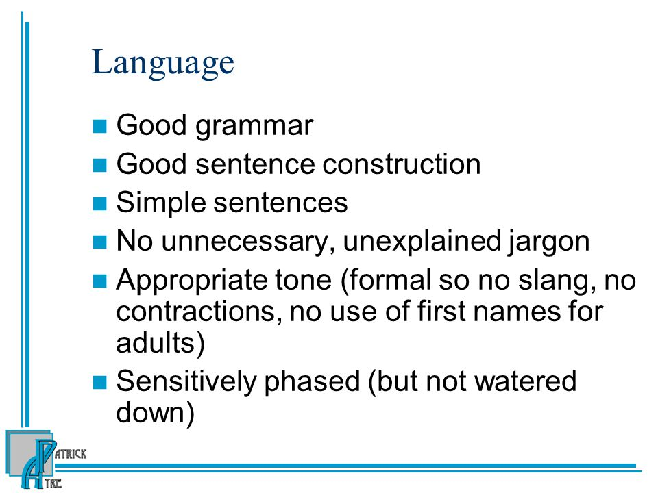 Language Good grammar Good sentence construction Simple sentences No unnecessary, unexplained jargon Appropriate tone (formal so no slang, no contractions, no use of first names for adults) Sensitively phased (but not watered down)