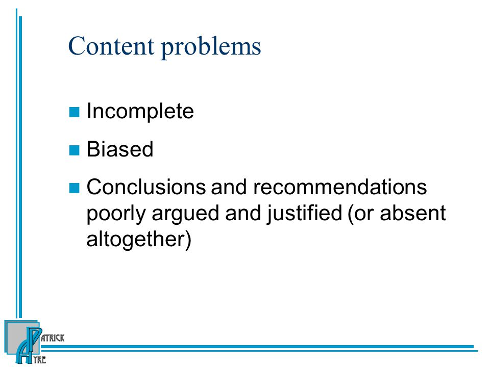 Content problems Incomplete Biased Conclusions and recommendations poorly argued and justified (or absent altogether)