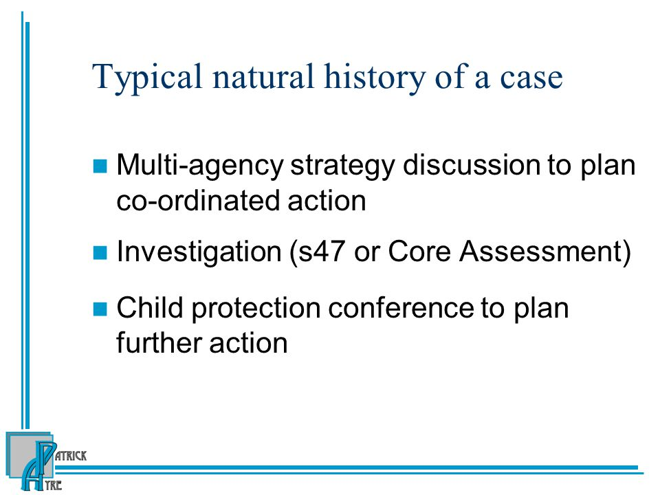 Typical natural history of a case Multi-agency strategy discussion to plan co-ordinated action Investigation (s47 or Core Assessment) Child protection conference to plan further action