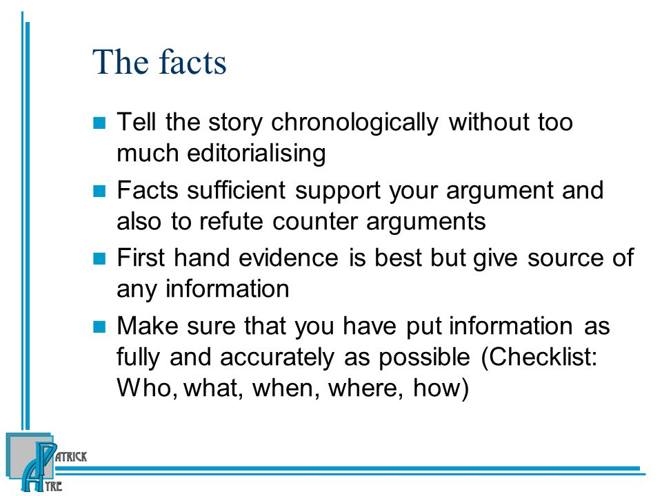 The facts Tell the story chronologically without too much editorialising Facts sufficient support your argument and also to refute counter arguments First hand evidence is best but give source of any information Make sure that you have put information as fully and accurately as possible (Checklist: Who, what, when, where, how)