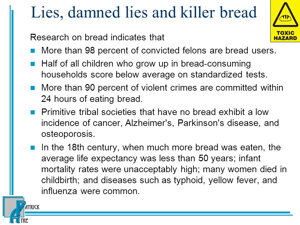 Lies, damned lies and killer bread Research on bread indicates that More than 98 percent of convicted felons are bread users.
