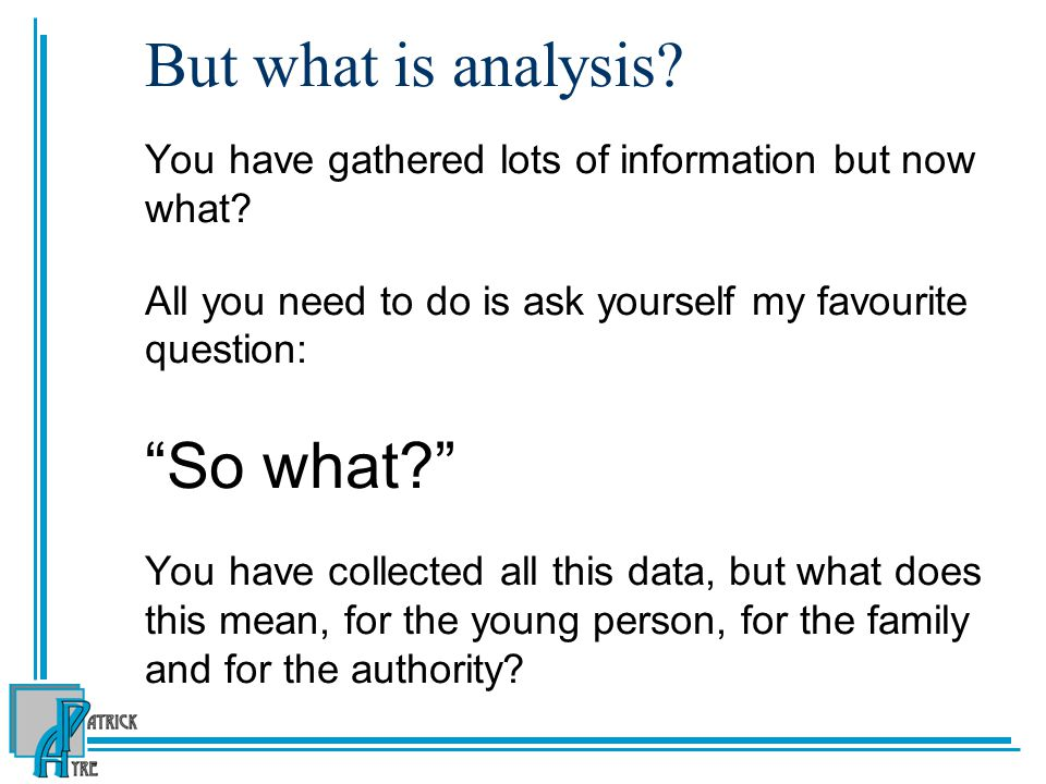 But what is analysis. You have gathered lots of information but now what.
