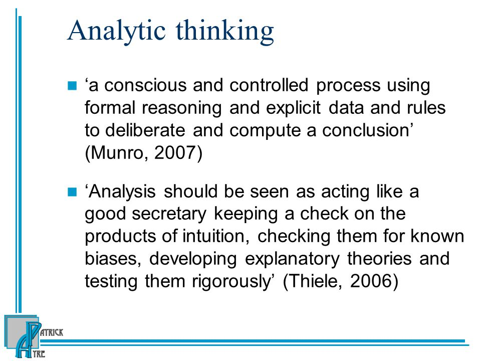 Analytic thinking 'a conscious and controlled process using formal reasoning and explicit data and rules to deliberate and compute a conclusion' (Munro, 2007) 'Analysis should be seen as acting like a good secretary keeping a check on the products of intuition, checking them for known biases, developing explanatory theories and testing them rigorously' (Thiele, 2006)