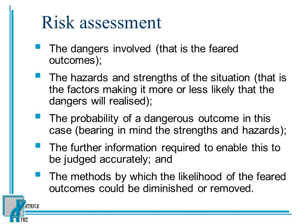 Risk assessment  The dangers involved (that is the feared outcomes);  The hazards and strengths of the situation (that is the factors making it more or less likely that the dangers will realised);  The probability of a dangerous outcome in this case (bearing in mind the strengths and hazards);  The further information required to enable this to be judged accurately; and  The methods by which the likelihood of the feared outcomes could be diminished or removed.