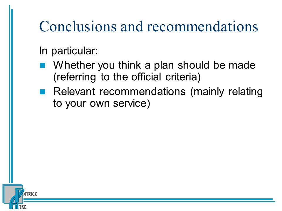 Conclusions and recommendations In particular: Whether you think a plan should be made (referring to the official criteria) Relevant recommendations (mainly relating to your own service)