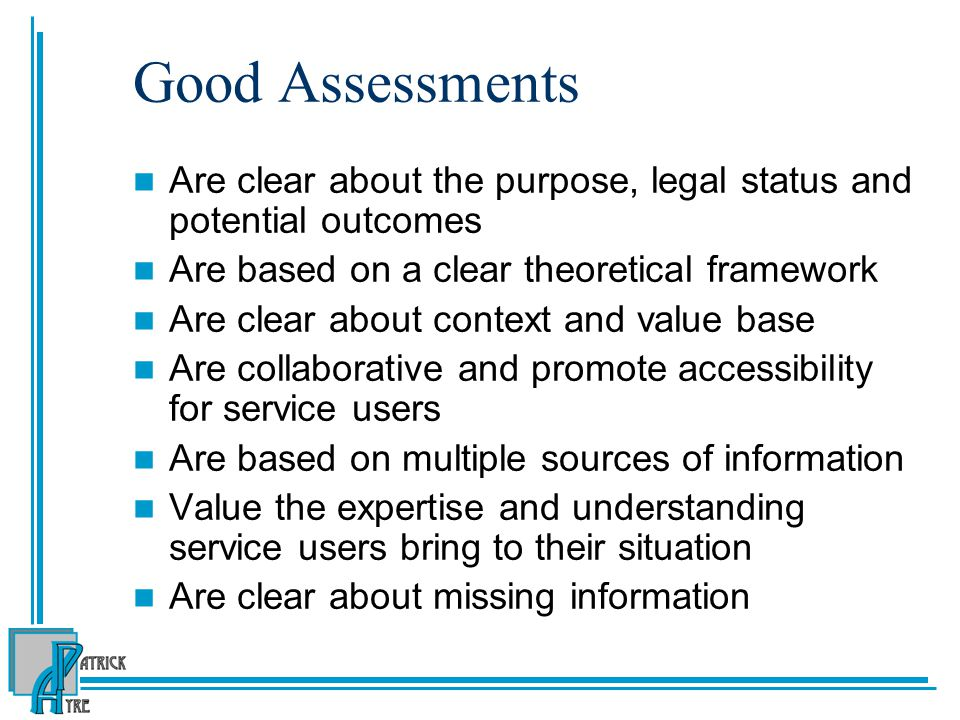 Good Assessments Are clear about the purpose, legal status and potential outcomes Are based on a clear theoretical framework Are clear about context and value base Are collaborative and promote accessibility for service users Are based on multiple sources of information Value the expertise and understanding service users bring to their situation Are clear about missing information