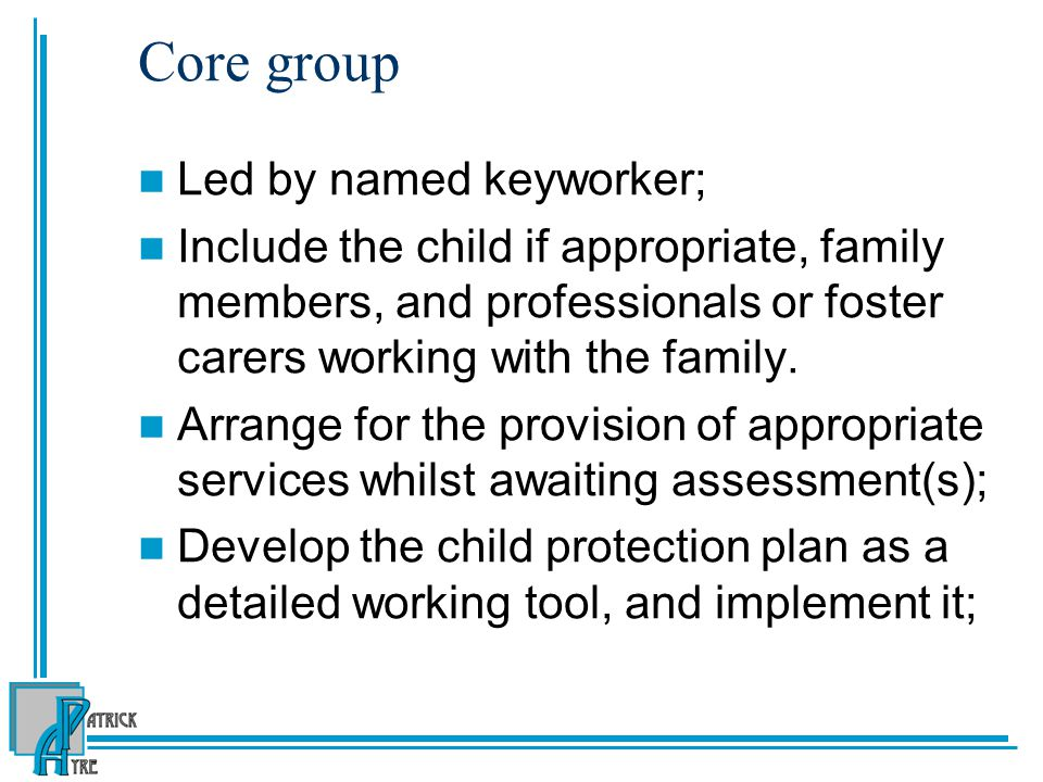 Core group Led by named keyworker; Include the child if appropriate, family members, and professionals or foster carers working with the family.